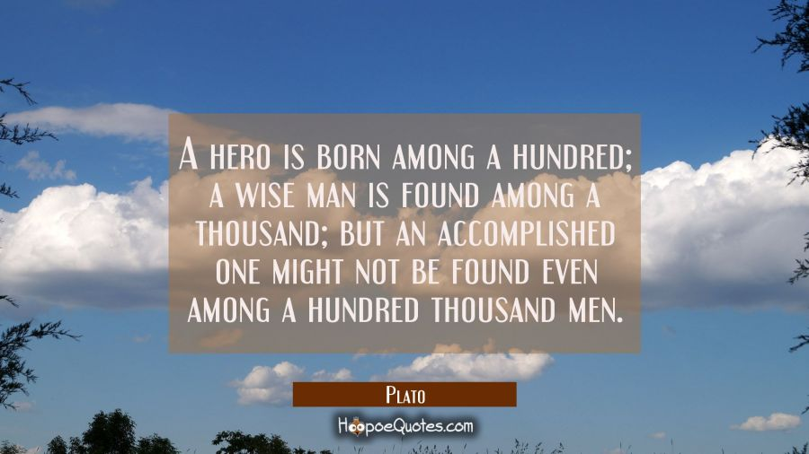 A hero is born among a hundred a wise man is found among a thousand but an accomplished one might n Plato Quotes