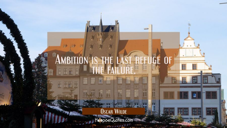 Ambition is the last refuge of the failure. Oscar Wilde Quotes