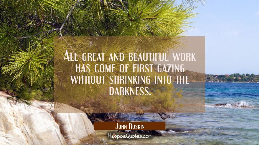 All great and beautiful work has come of first gazing without shrinking into the darkness. John Ruskin Quotes
