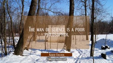 The man of science is a poor philosopher.