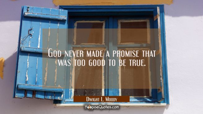 God never made a promise that was too good to be true.
