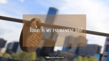 Today is my engagement day! Engagement Quotes