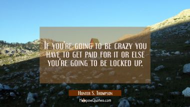 If you're going to be crazy you have to get paid for it or else you're going to be locked up.