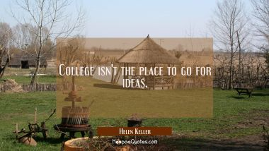 College isn't the place to go for ideas. Helen Keller Quotes