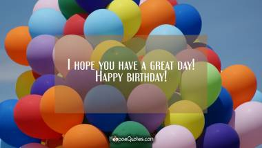 I hope you have a great day! Happy birthday! Birthday Quotes