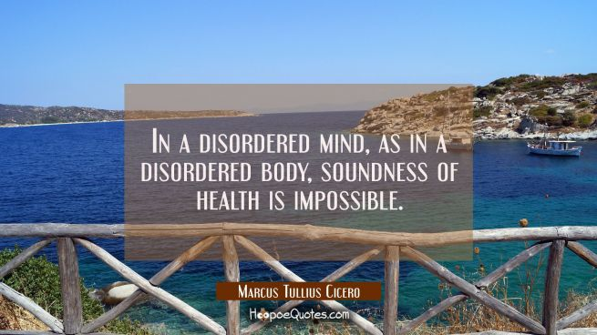 In a disordered mind as in a disordered body soundness of health is impossible.