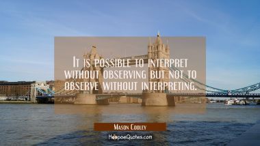 It is possible to interpret without observing but not to observe without interpreting.