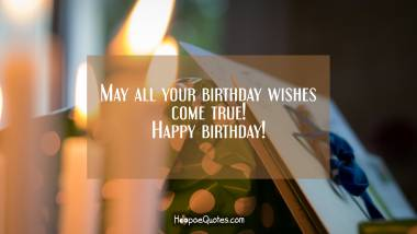 May all your birthday wishes come true! Happy birthday! Quotes
