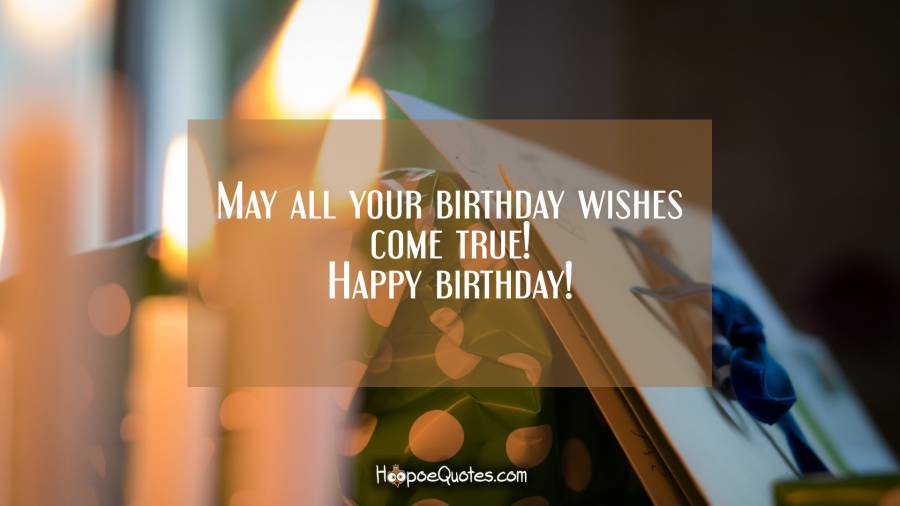 May all your birthday wishes come true! Happy birthday! Birthday Quotes