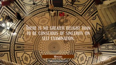 There is no greater delight than to be conscious of sincerity on self-examination.