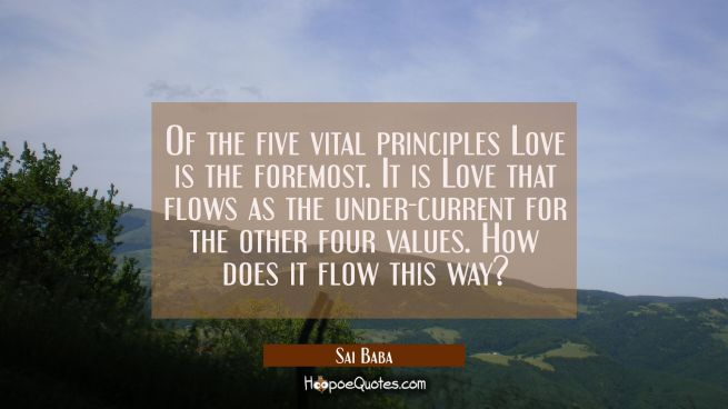 Of the five vital principles Love is the foremost. It is Love that flows as the under-current for t