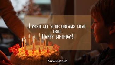 I wish all your dreams come true. Happy birthday! Birthday Quotes
