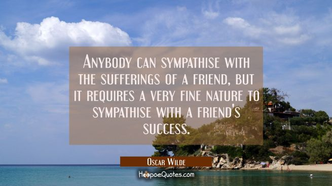 Anybody can sympathise with the sufferings of a friend, but it requires a very fine nature to sympathise with a friend's success.