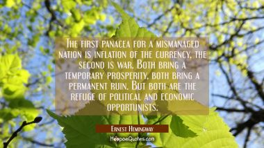 The first panacea for a mismanaged nation is inflation of the currency, the second is war. Both bri Ernest Hemingway Quotes