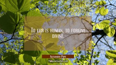 To err is human, to forgive divine.