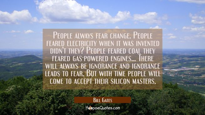 People always fear change. People feared electricity when it was invented didn't they? People feare