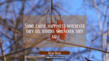 Some cause happiness wherever they go, others whenever they go. Oscar Wilde Quotes