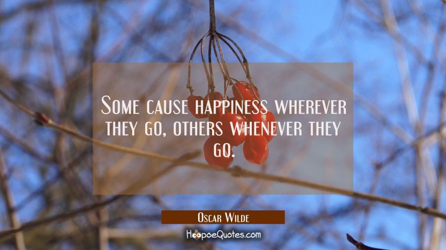 Some cause happiness wherever they go, others whenever they go.