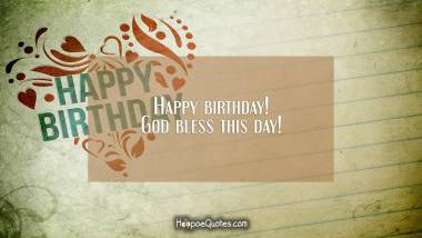 Happy birthday! God bless this day! Quotes