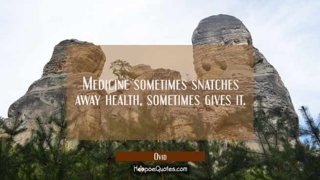 Medicine sometimes snatches away health sometimes gives it.