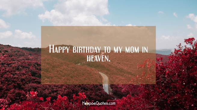 Happy birthday to my mom in heaven.
