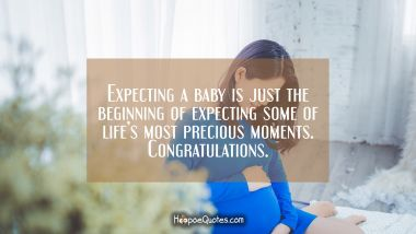 Expecting a baby is just the beginning of expecting some of life's most precious moments. Congratulations. Pregnancy Quotes