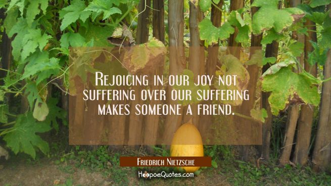 Rejoicing in our joy not suffering over our suffering makes someone a friend.