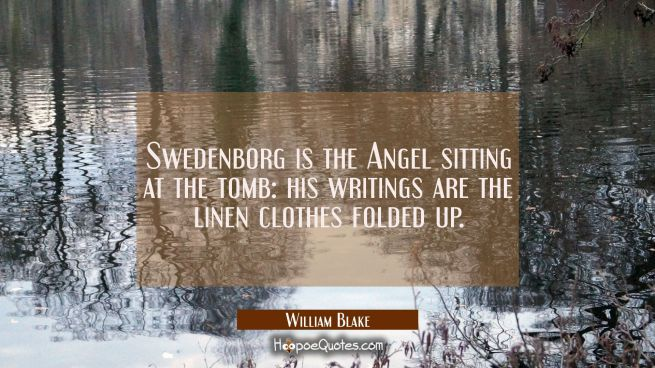 Swedenborg is the Angel sitting at the tomb: his writings are the linen clothes folded up.