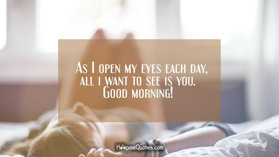 As I open my eyes each day, all i want to see is you. Good
