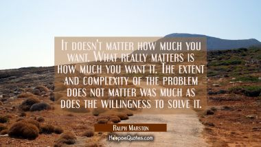 It doesn't matter how much you want. What really matters is how much you want it. The extent and co