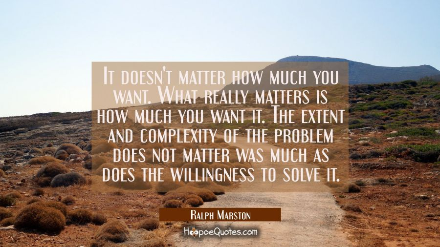 It doesn't matter how much you want. What really matters is how much you want it. The extent and co Ralph Marston Quotes