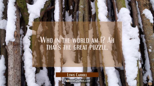 Who in the world am I? Ah that's the great puzzle.