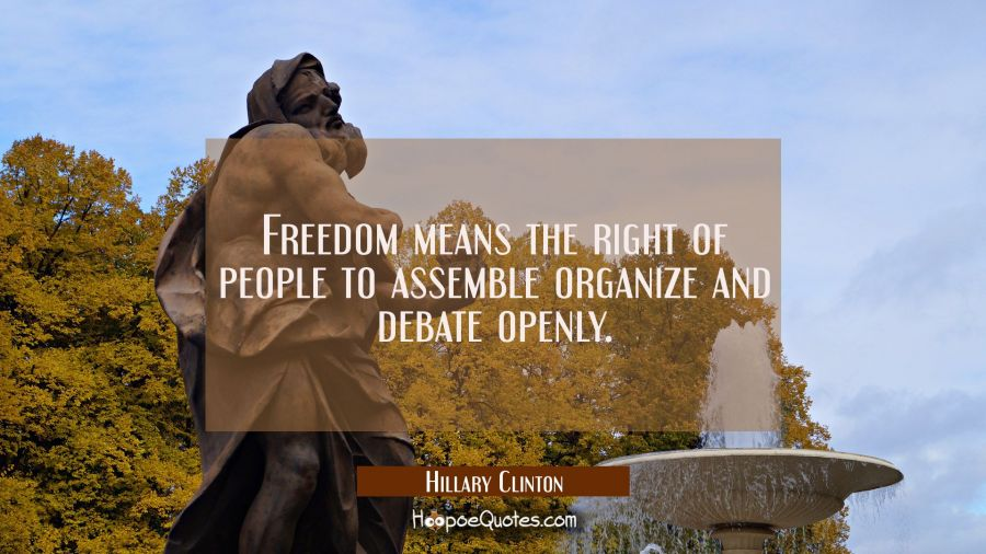 Freedom means the right of people to assemble organize and debate openly. Hillary Clinton Quotes