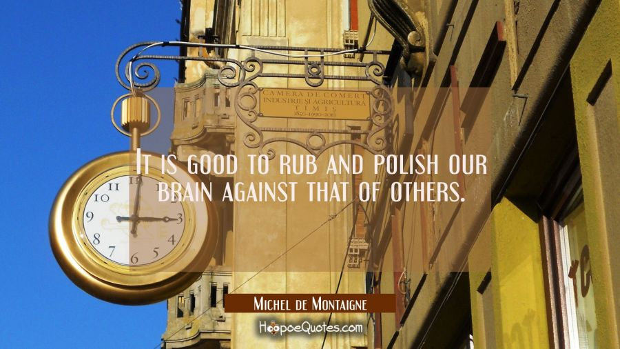It is good to rub and polish our brain against that of others. Michel de Montaigne Quotes