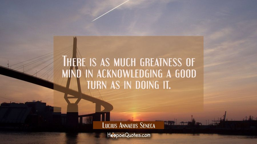 There is as much greatness of mind in acknowledging a good turn as in doing it. Lucius Annaeus Seneca Quotes