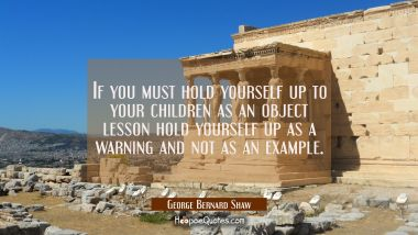 If you must hold yourself up to your children as an object lesson hold yourself up as a warning and