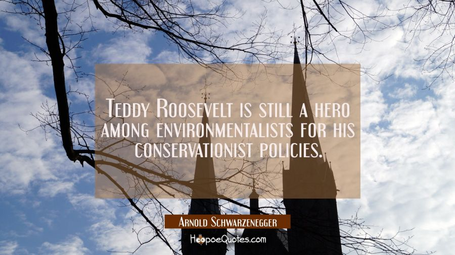 Teddy Roosevelt is still a hero among environmentalists for his conservationist policies. Arnold Schwarzenegger Quotes