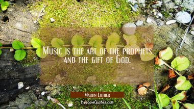 Music is the art of the prophets and the gift of God. Martin Luther Quotes