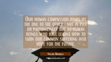Our human compassion binds us the one to the other - not in pity or patronizingly but as human bein Nelson Mandela Quotes
