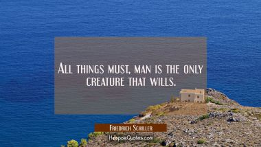 All things must, man is the only creature that wills.
