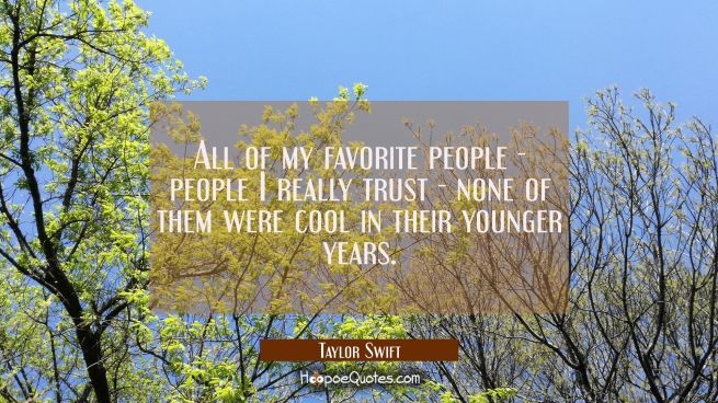 All of my favorite people - people I really trust - none of them were cool in their younger years.