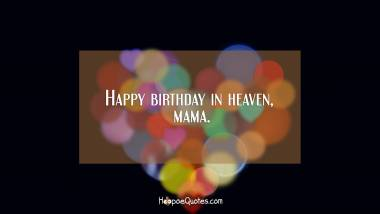 Happy birthday in heaven, mama. Quotes