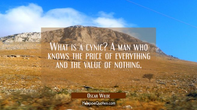 What is a cynic? A man who knows the price of everything and the value of nothing.