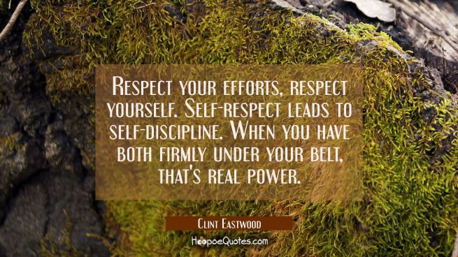 Respect your efforts respect yourself. Self-respect leads to self-discipline. When you have both fi