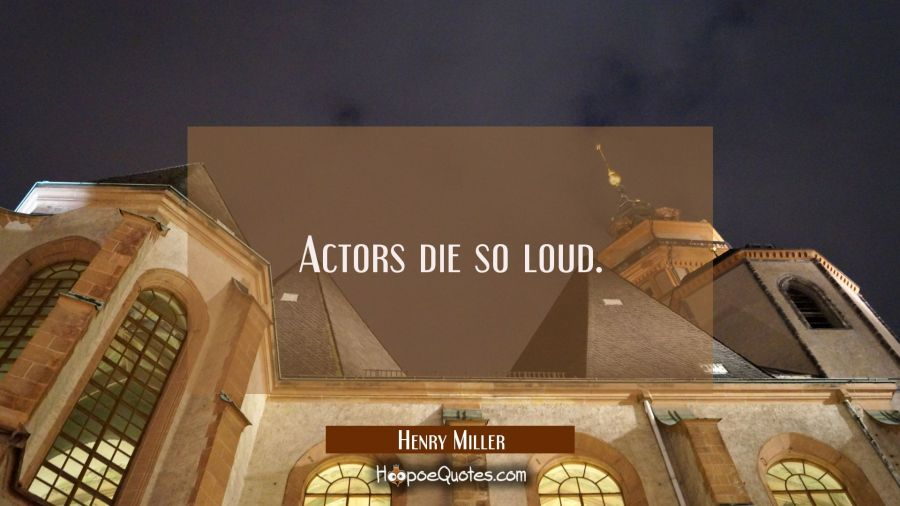 Actors die so loud. Henry Miller Quotes