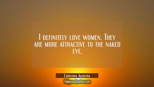 I definitely love women. They are more attractive to the naked eye.