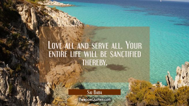 Love all and serve all. Your entire life will be sanctified thereby.