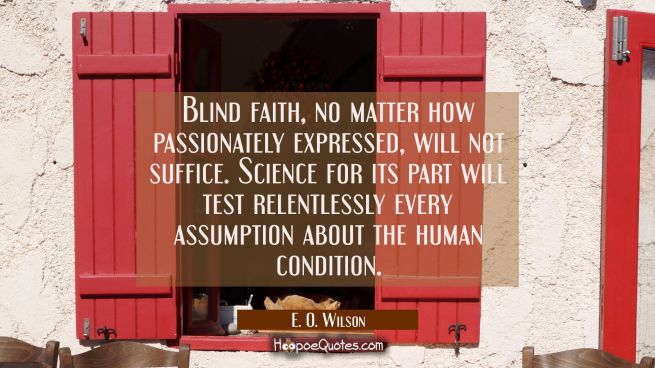 Blind faith no matter how passionately expressed will not suffice. Science for its part will test r