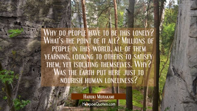 Why do people have to be this lonely? What's the point of it all? Millions of people in this world, all of them yearning, looking to others to satisfy them, yet isolating themselves. Why? Was the earth put here just to nourish human loneliness?