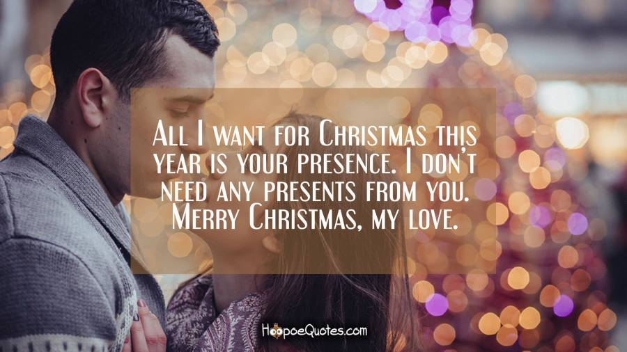 All I want for Christmas this year is your presence. I don't need any presents from you. Merry Christmas, my love. Christmas Quotes